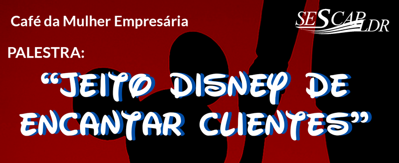 Café da Mulher Empresária:  Jeito Disney de encantar clientes