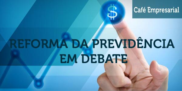 Café Empresarial - Reforma da Previdência em Debate